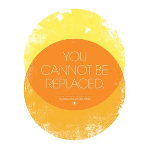 you cannot be replaced